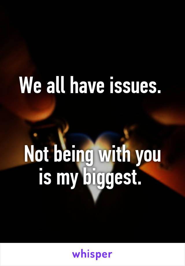 We all have issues.    Not being with you is my biggest.