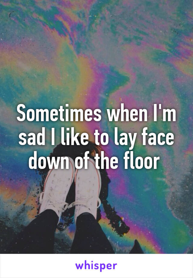 Sometimes when I'm sad I like to lay face down of the floor