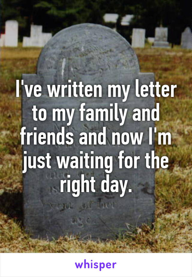 I've written my letter to my family and friends and now I'm just waiting for the right day.