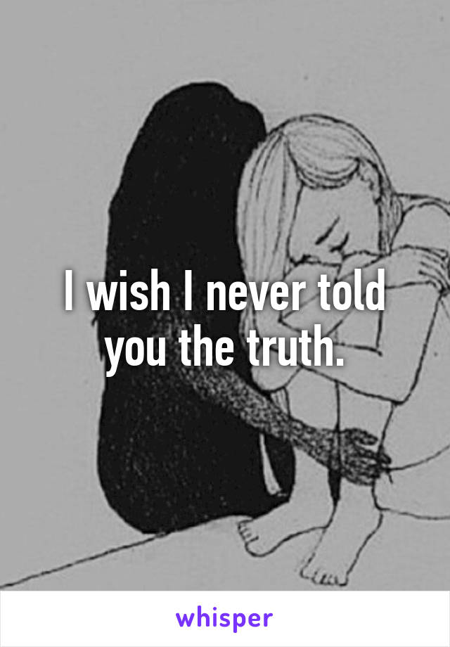 I wish I never told you the truth.