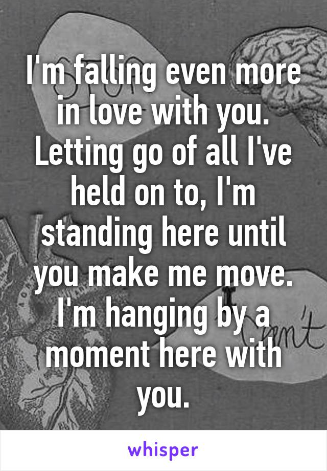 I'm falling even more in love with you. Letting go of all I've held on to, I'm standing here until you make me move. I'm hanging by a moment here with you.