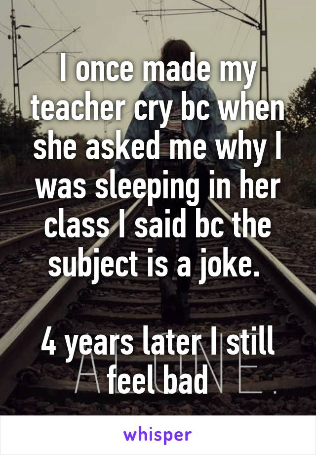 I once made my teacher cry bc when she asked me why I was sleeping in her class I said bc the subject is a joke.   4 years later I still feel bad