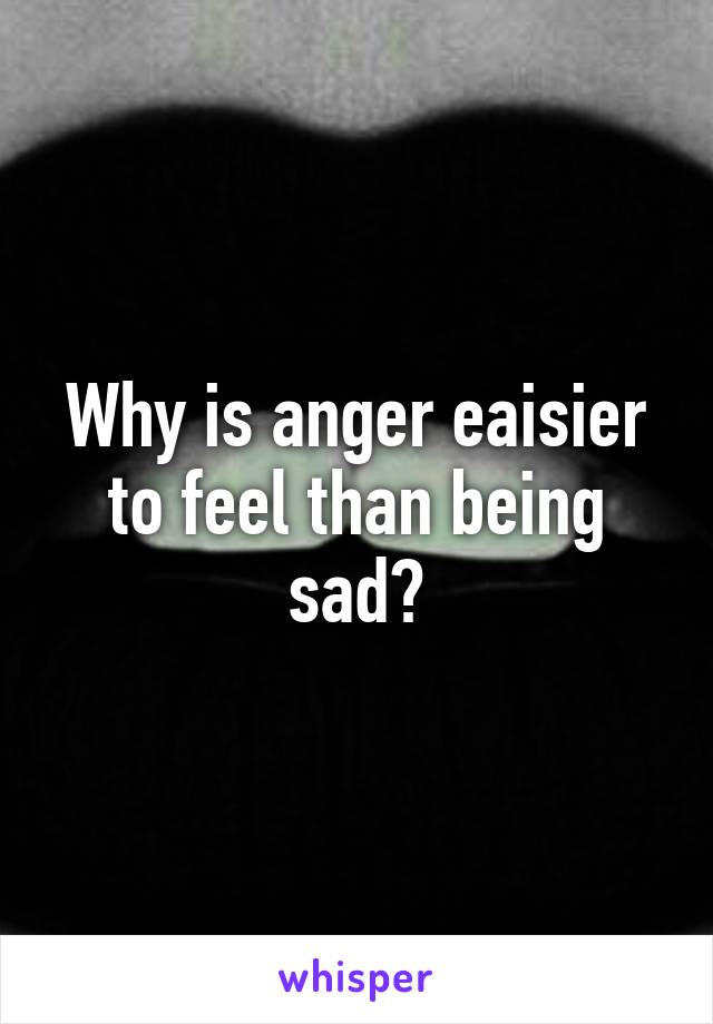 Why is anger eaisier to feel than being sad?