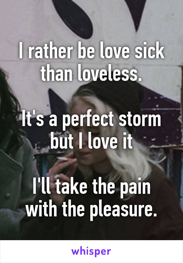 I rather be love sick than loveless.  It's a perfect storm but I love it  I'll take the pain with the pleasure.