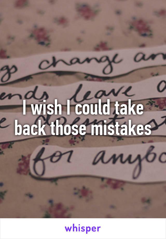 I wish I could take back those mistakes