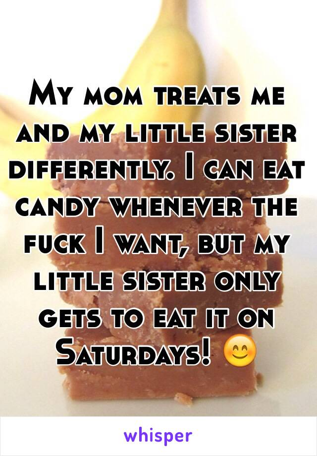 My mom treats me and my little sister differently. I can eat candy whenever the fuck I want, but my little sister only gets to eat it on Saturdays! 😊