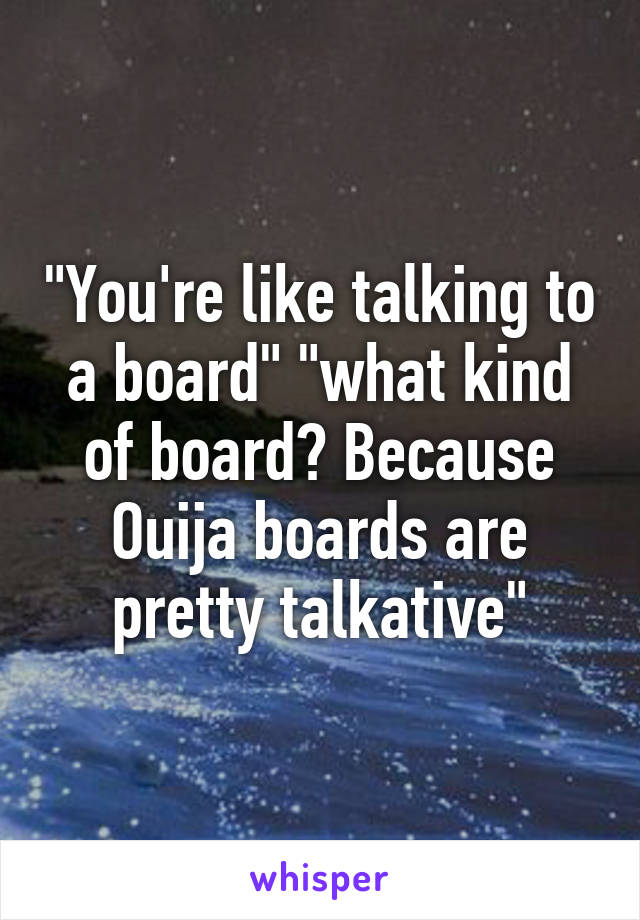 """""""You're like talking to a board"""" """"what kind of board? Because Ouija boards are pretty talkative"""""""