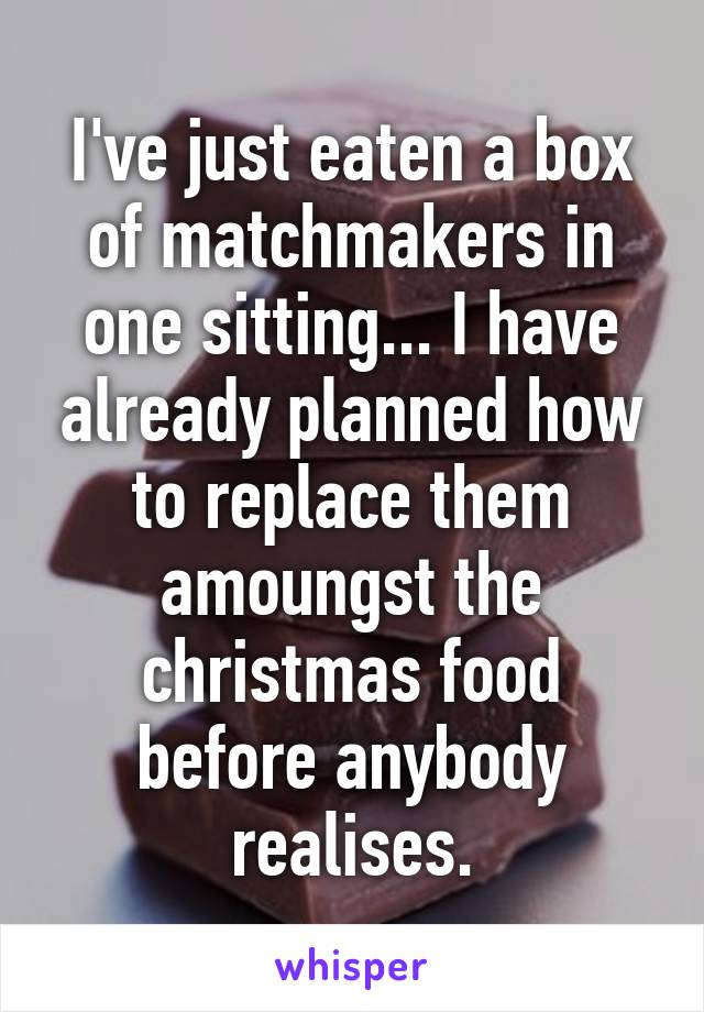 I've just eaten a box of matchmakers in one sitting... I have already planned how to replace them amoungst the christmas food before anybody realises.