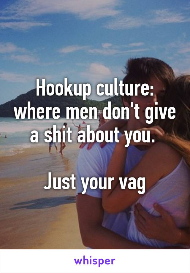 Hookup culture: where men don't give a shit about you.   Just your vag