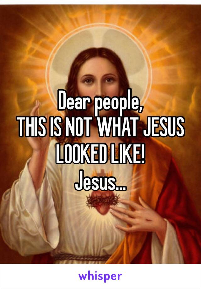 Dear people, THIS IS NOT WHAT JESUS LOOKED LIKE! Jesus...