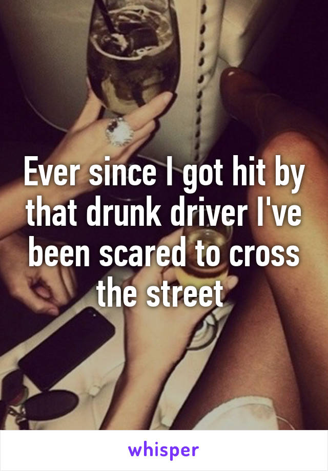 Ever since I got hit by that drunk driver I've been scared to cross the street