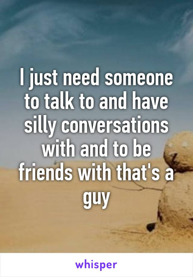 I just need someone to talk to and have silly conversations with and to be friends with that's a guy