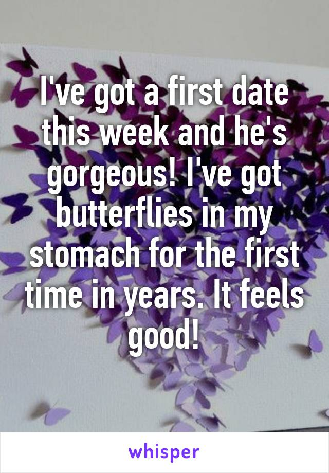 I've got a first date this week and he's gorgeous! I've got butterflies in my stomach for the first time in years. It feels good!