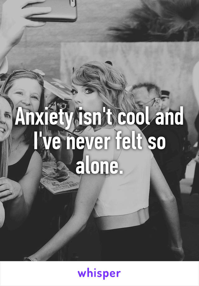 Anxiety isn't cool and I've never felt so alone.