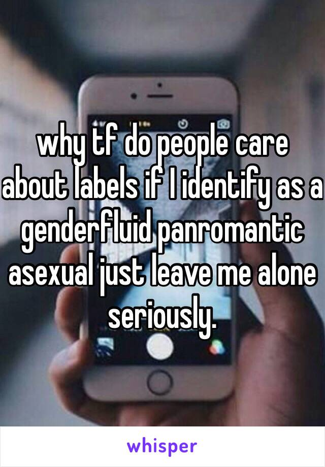 why tf do people care about labels if I identify as a genderfluid panromantic asexual just leave me alone seriously.