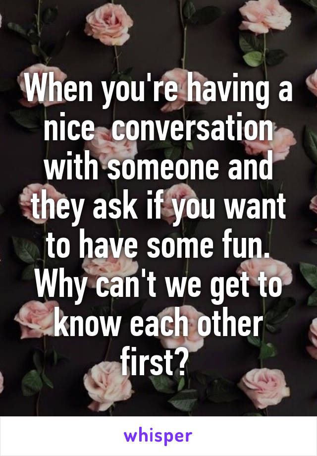 When you're having a nice  conversation with someone and they ask if you want to have some fun. Why can't we get to know each other first?