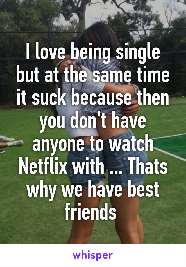I love being single but at the same time it suck because then you don't have anyone to watch Netflix with ... Thats why we have best friends