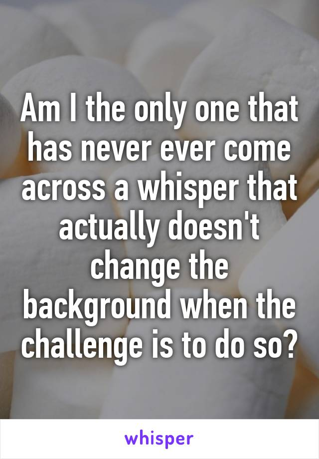 Am I the only one that has never ever come across a whisper that actually doesn't change the background when the challenge is to do so?