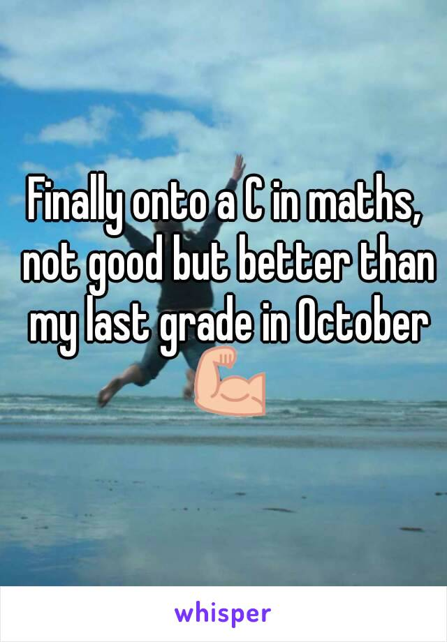 Finally onto a C in maths, not good but better than my last grade in October 💪