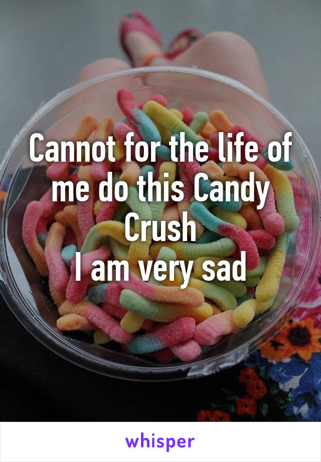 Cannot for the life of me do this Candy Crush I am very sad