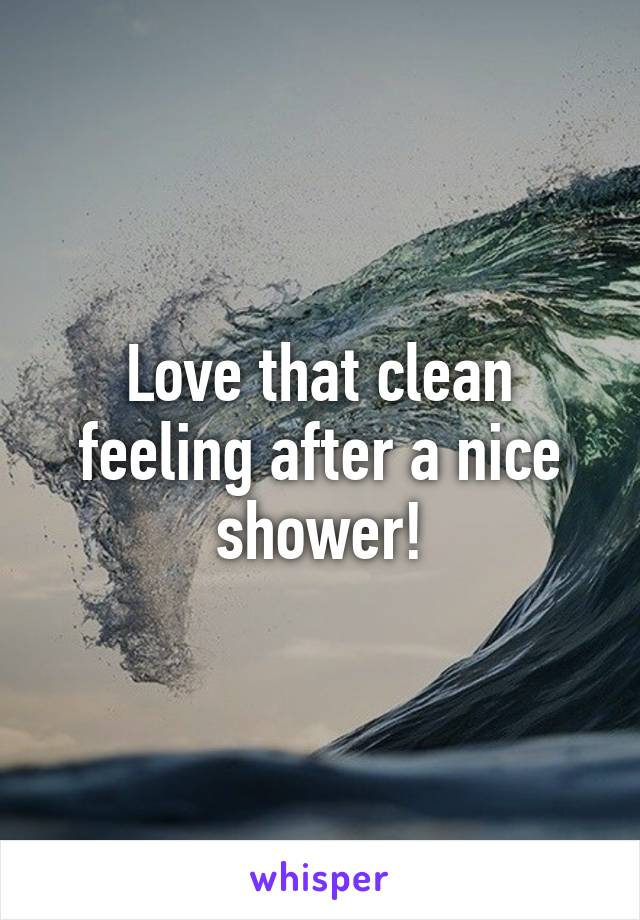Love that clean feeling after a nice shower!