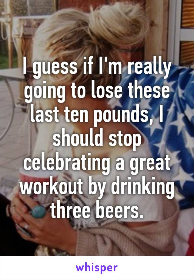 I guess if I'm really going to lose these last ten pounds, I should stop celebrating a great workout by drinking three beers.