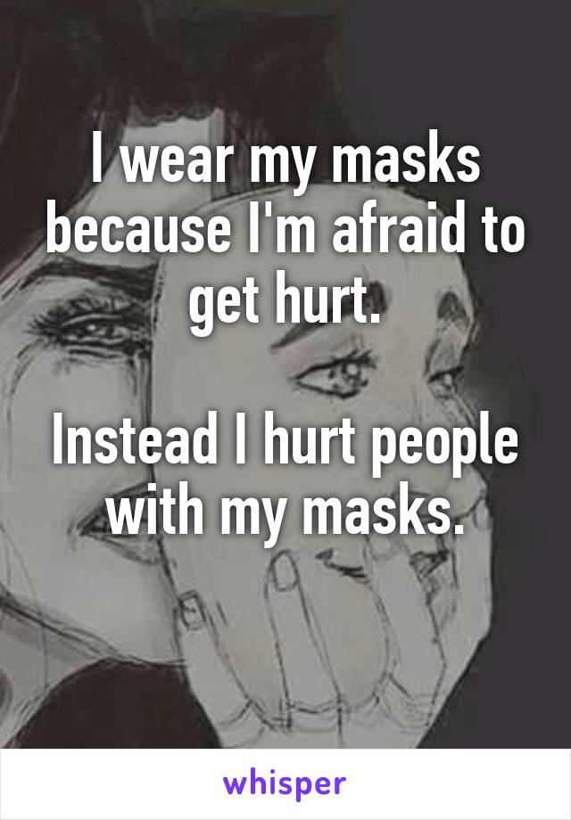 I wear my masks because I'm afraid to get hurt.  Instead I hurt people with my masks.
