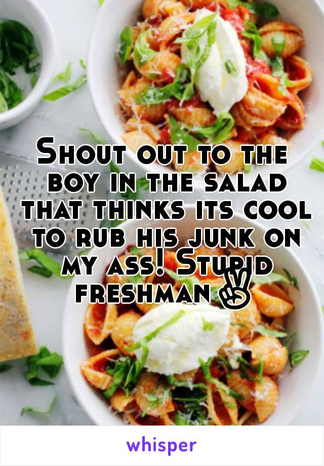 Shout out to the boy in the salad that thinks its cool to rub his junk on my ass! Stupid freshman✌