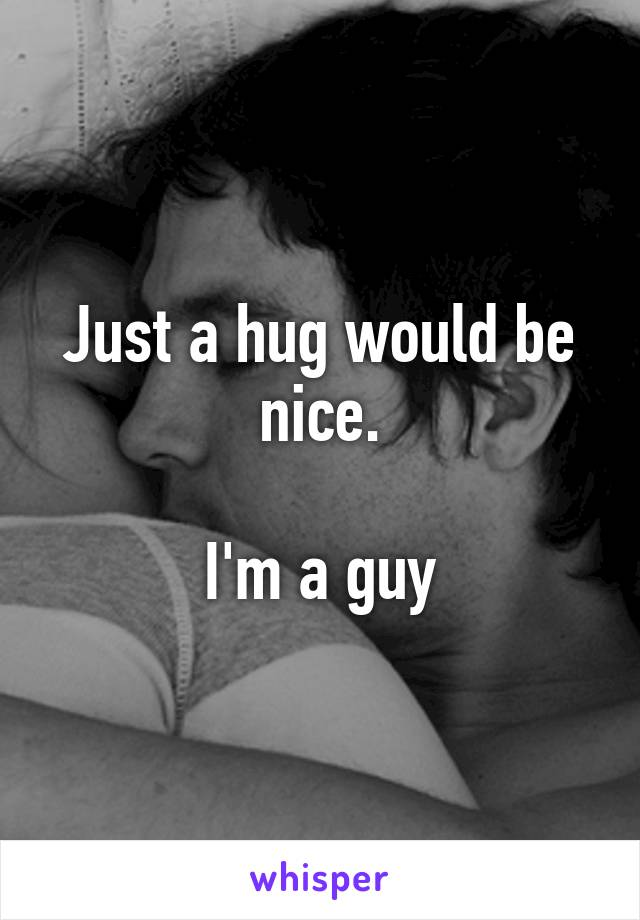 Just a hug would be nice.  I'm a guy