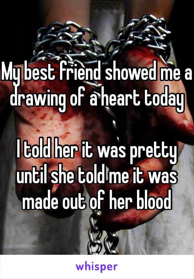 My best friend showed me a drawing of a heart today  I told her it was pretty until she told me it was made out of her blood