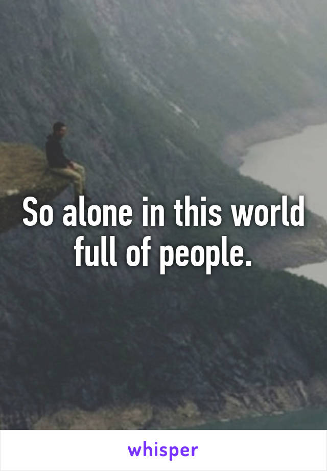 So alone in this world full of people.