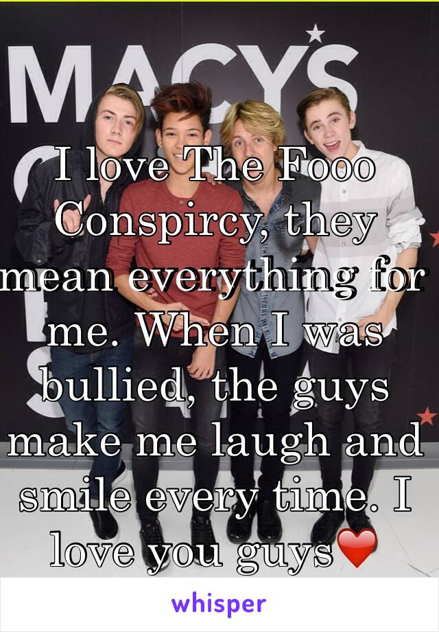 I love The Fooo Conspircy, they mean everything for me. When I was bullied, the guys make me laugh and smile every time. I love you guys❤️