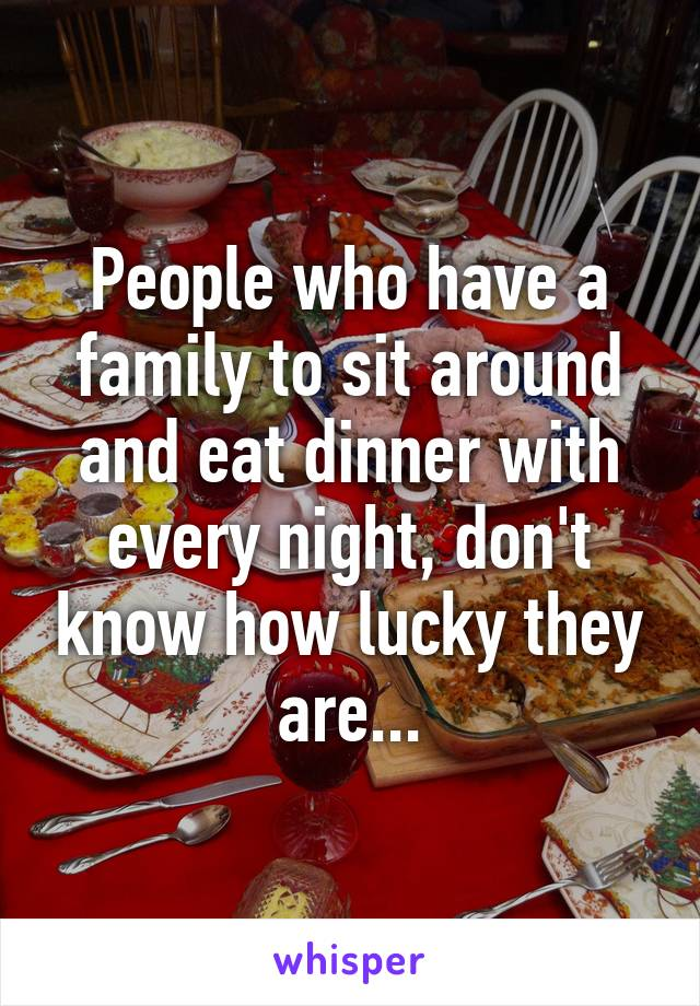 People who have a family to sit around and eat dinner with every night, don't know how lucky they are...