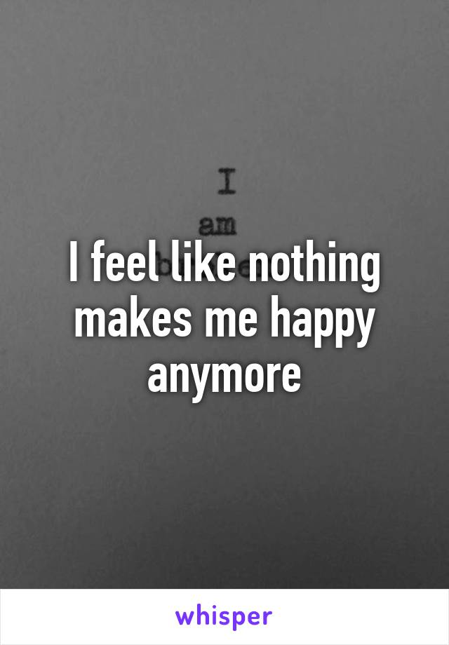 I feel like nothing makes me happy anymore