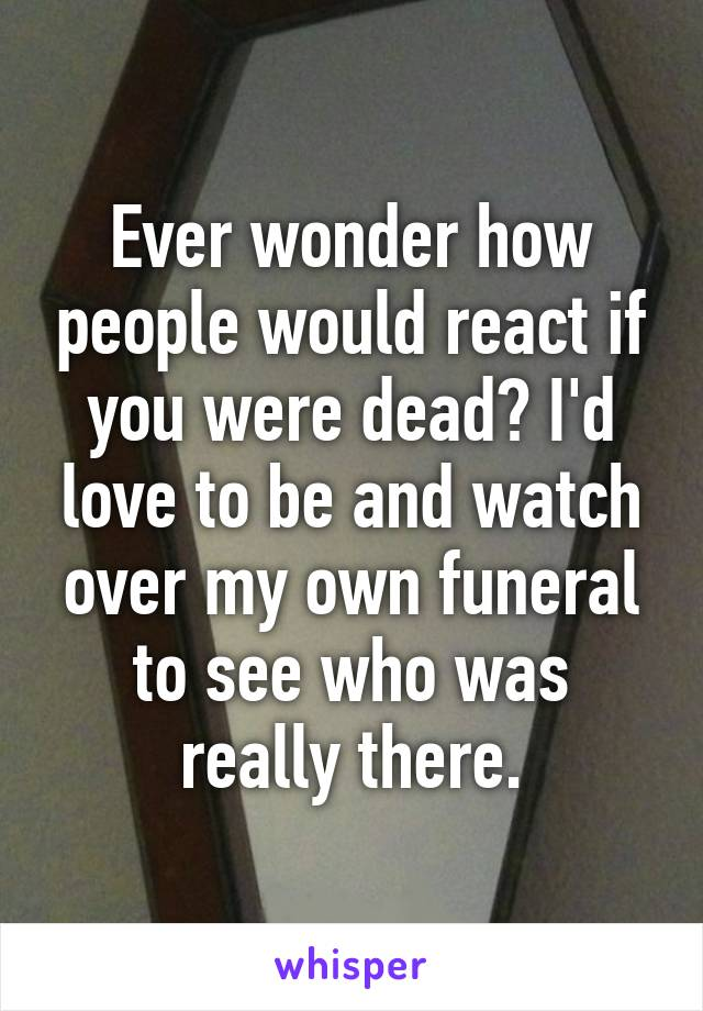 Ever wonder how people would react if you were dead? I'd love to be and watch over my own funeral to see who was really there.