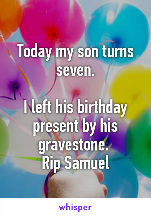 Today my son turns seven.  I left his birthday present by his gravestone.  Rip Samuel