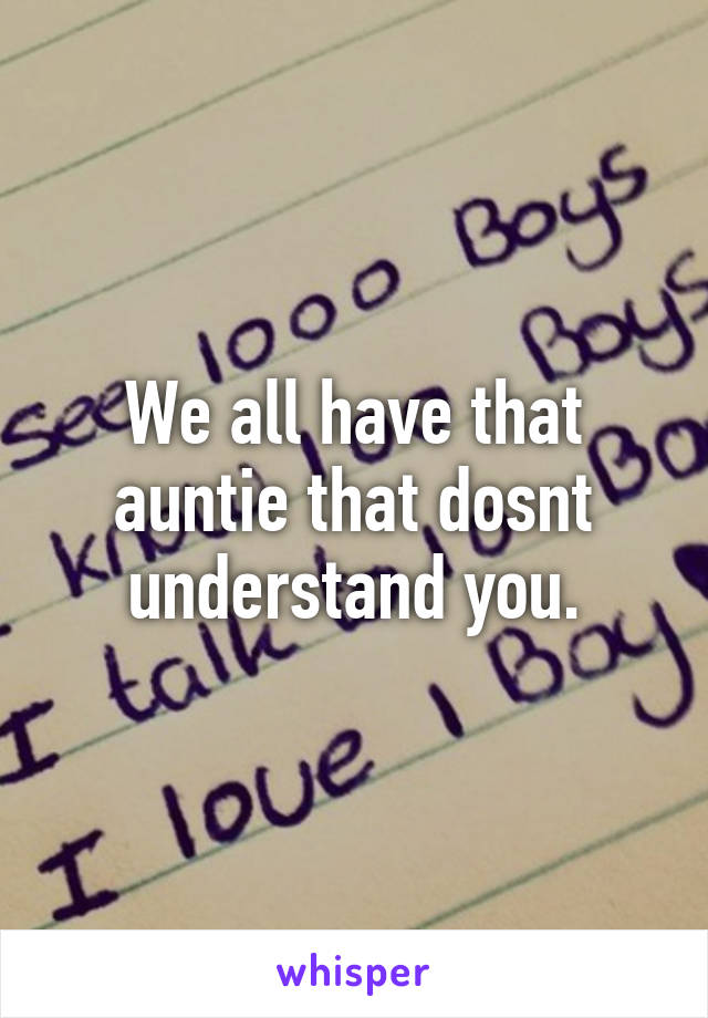 We all have that auntie that dosnt understand you.