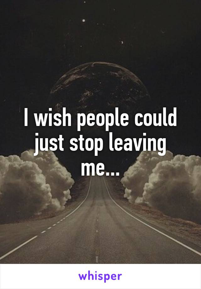 I wish people could just stop leaving me...