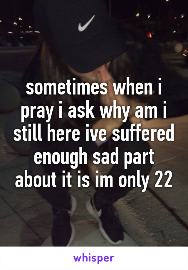 sometimes when i pray i ask why am i still here ive suffered enough sad part about it is im only 22