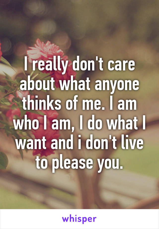 I really don't care about what anyone thinks of me. I am who I am, I do what I want and i don't live to please you.