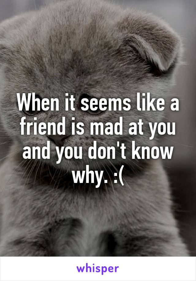 When it seems like a friend is mad at you and you don't know why. :(