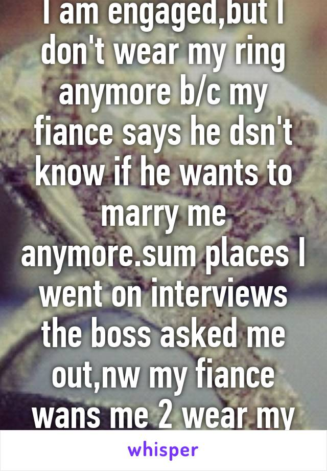 I am engaged,but I don't wear my ring anymore b/c my fiance says he dsn't know if he wants to marry me anymore.sum places I went on interviews the boss asked me out,nw my fiance wans me 2 wear my ring
