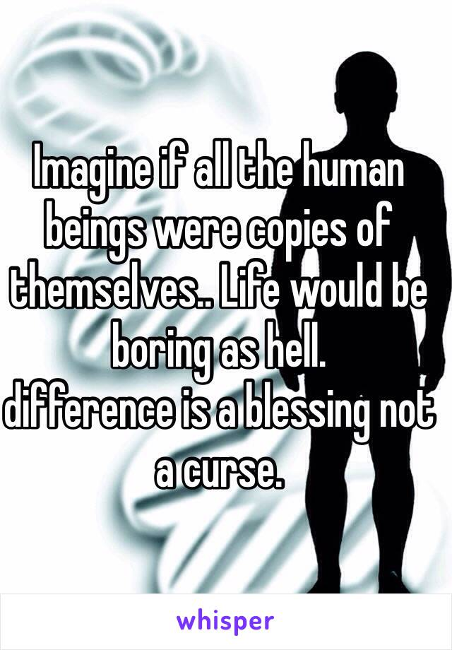 Imagine if all the human beings were copies of themselves.. Life would be boring as hell. difference is a blessing not a curse.