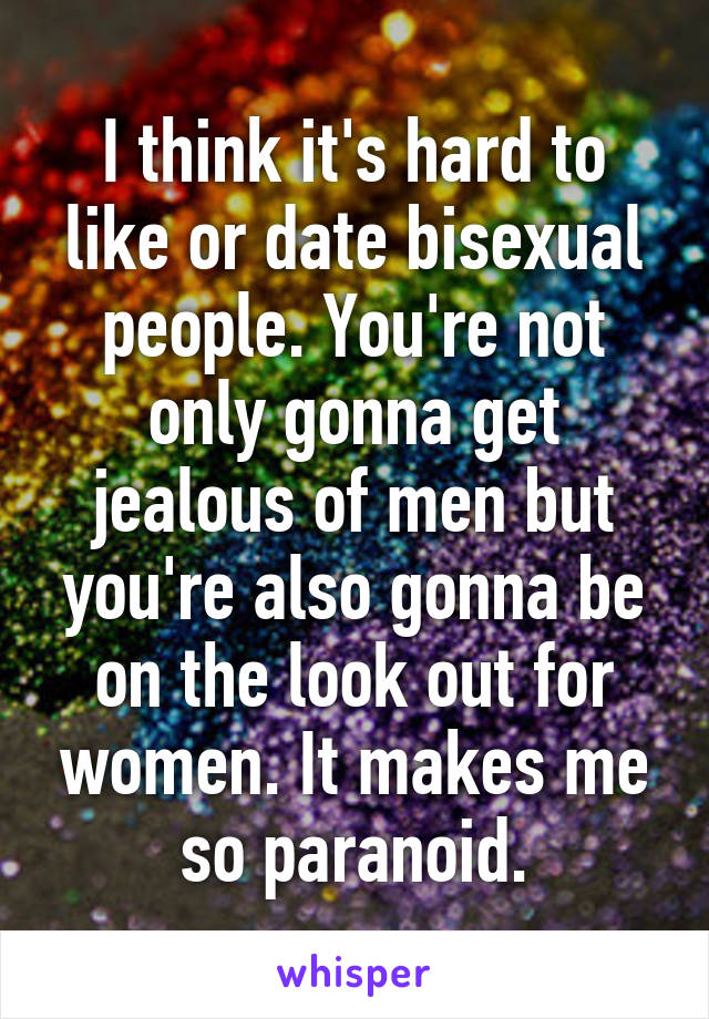I think it's hard to like or date bisexual people. You're not only gonna get jealous of men but you're also gonna be on the look out for women. It makes me so paranoid.