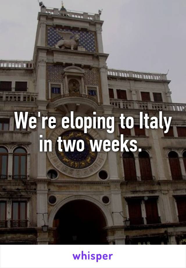 We're eloping to Italy in two weeks.