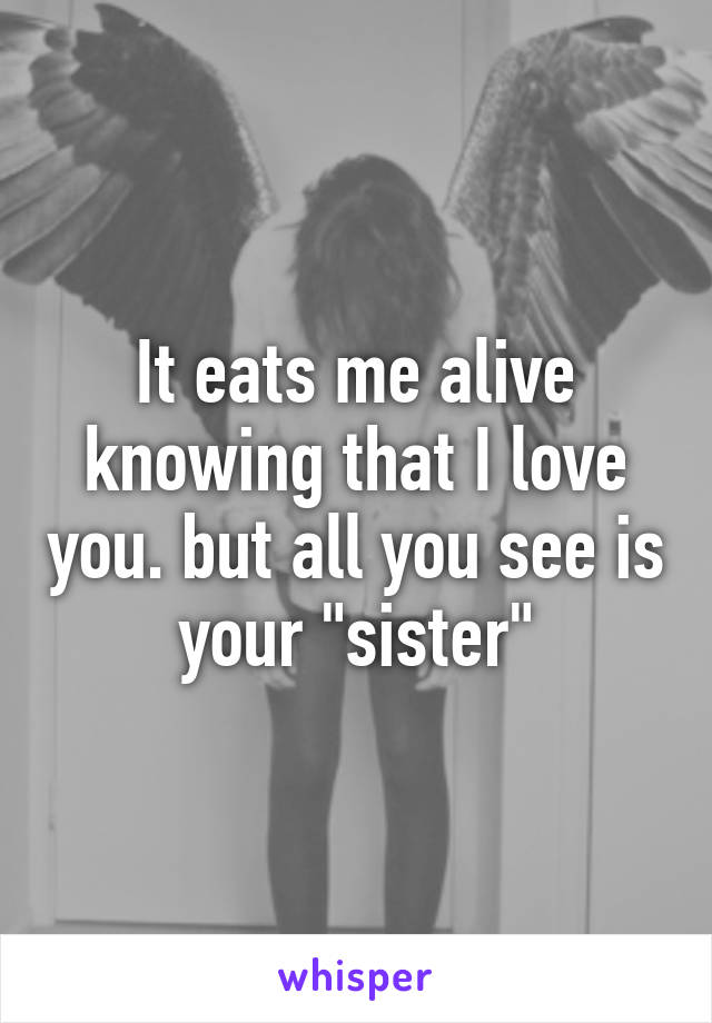 "It eats me alive knowing that I love you. but all you see is your ""sister"""