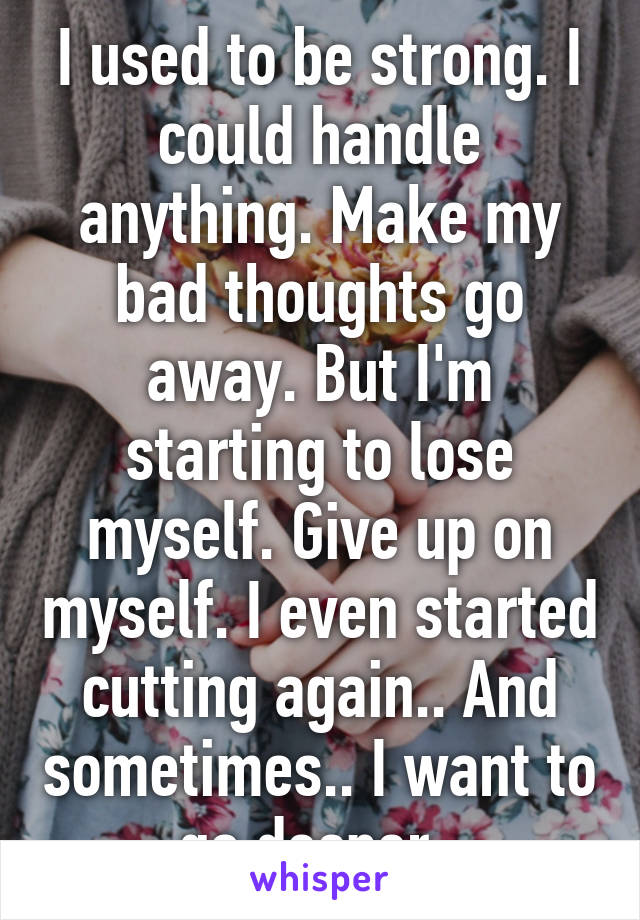 I used to be strong. I could handle anything. Make my bad thoughts go away. But I'm starting to lose myself. Give up on myself. I even started cutting again.. And sometimes.. I want to go deeper..
