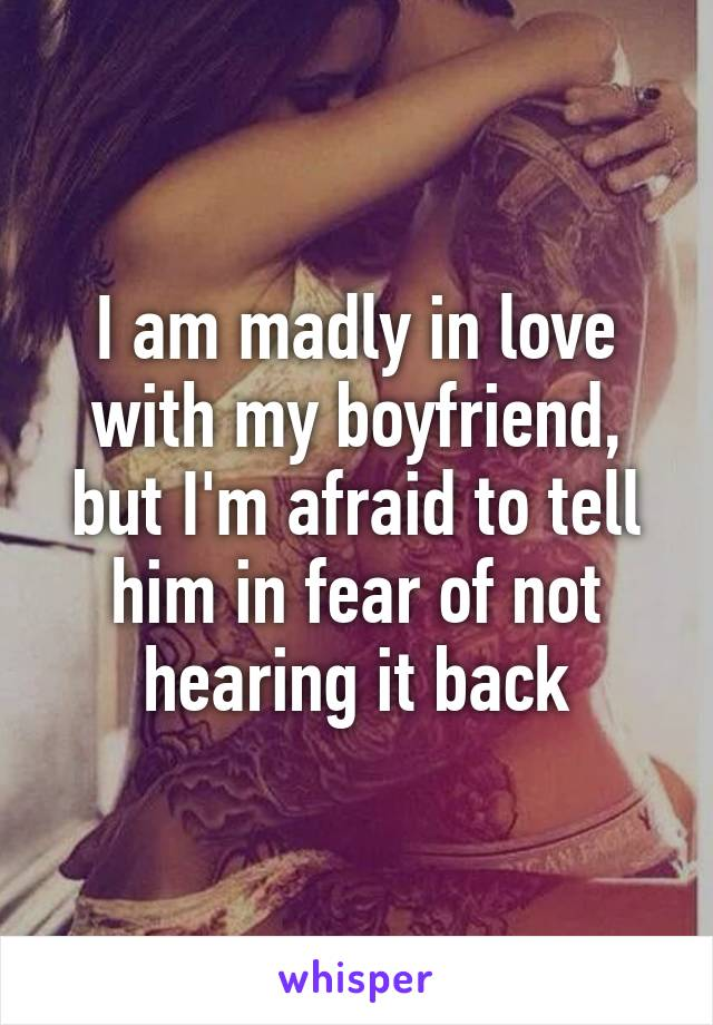 I am madly in love with my boyfriend, but I'm afraid to tell him in fear of not hearing it back