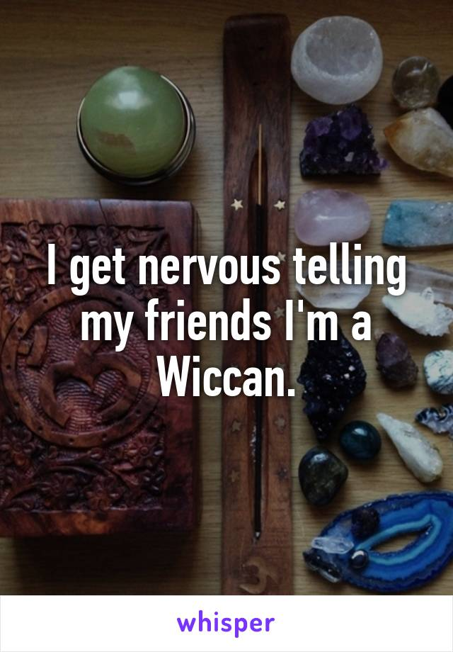 I get nervous telling my friends I'm a Wiccan.