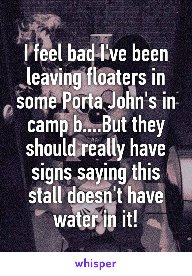 I feel bad I've been leaving floaters in some Porta John's in camp b....But they should really have signs saying this stall doesn't have water in it!